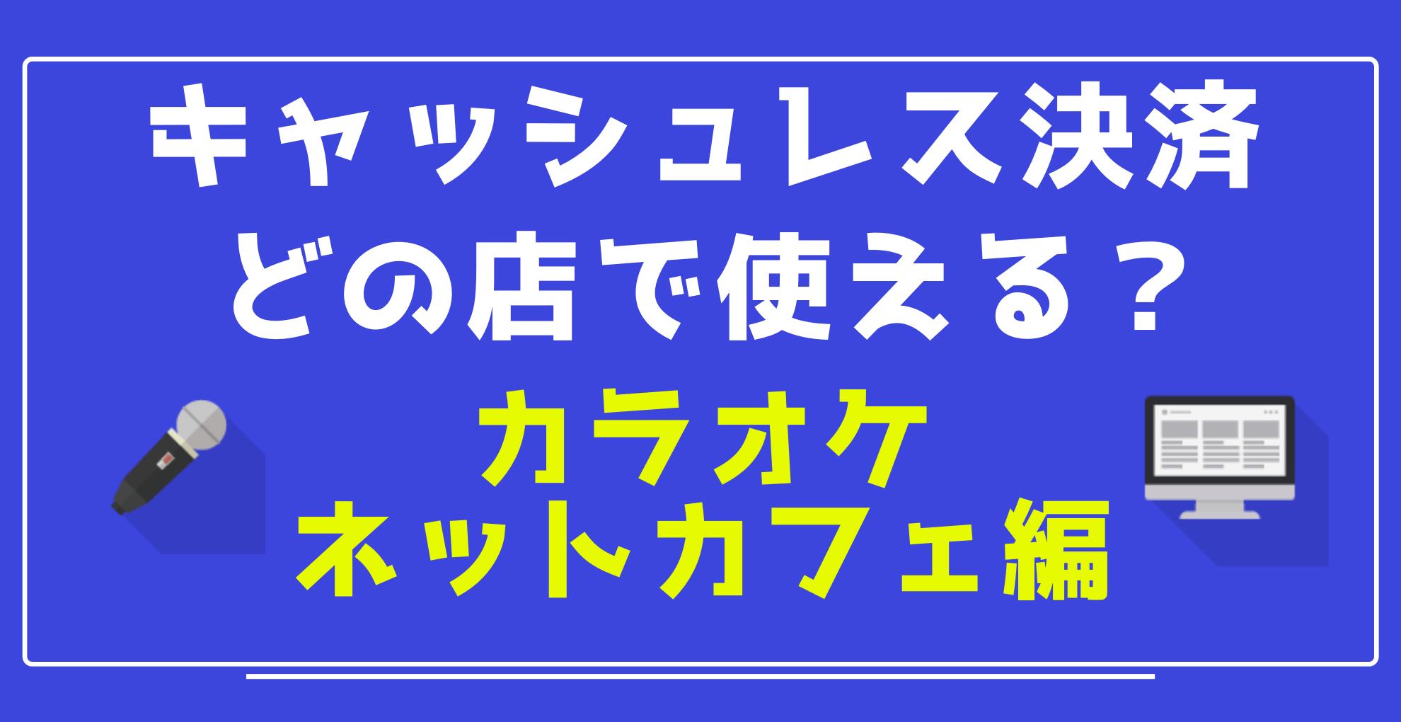 【キャッシュレス】スマホ決済 どの店で使える? 【カラオケ・ネットカフェ編】