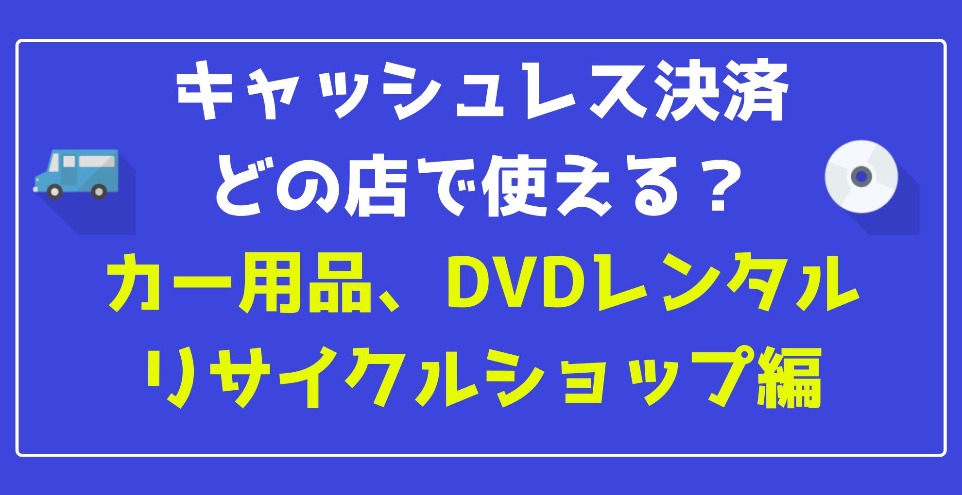 【キャッシュレス】スマホ決済 どの店で使える?【カー用品、リサイクルショップ、DVDレンタル、その他小売店編】