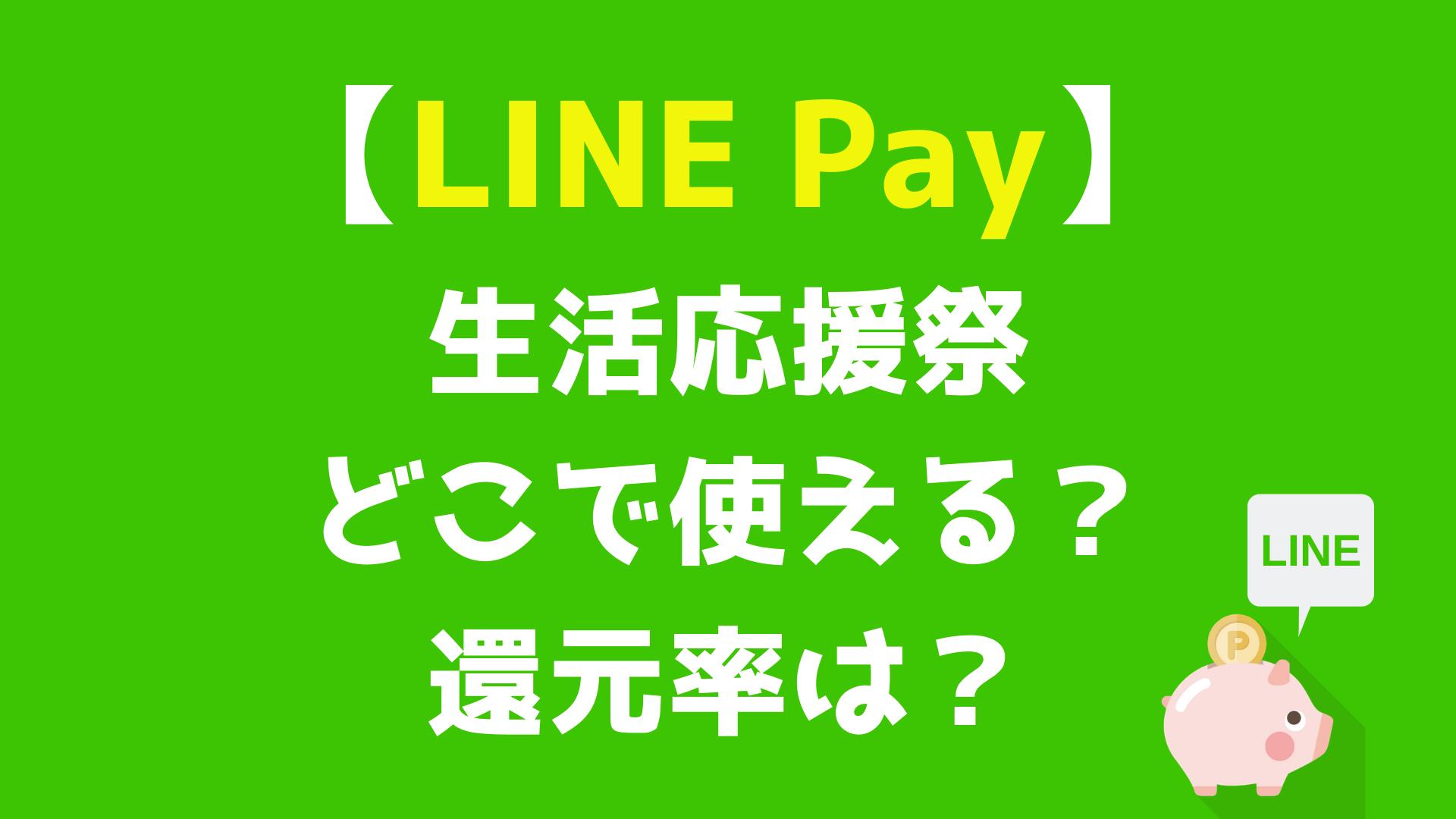 【LINE Pay】生活応援祭  どこで使える?還元率は?使い方を解説