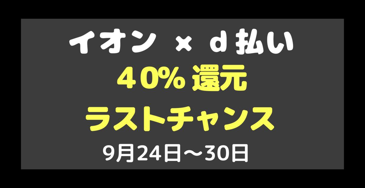 利用のラストチャンス【d払い】×【イオンカード】 で3度目の40%還元 9月24日〜30日