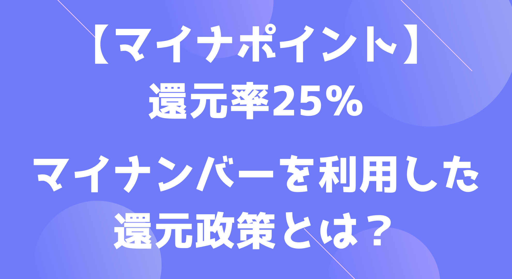 【マイナポイント】還元率25% マイナンバーを利用した還元政策とは?