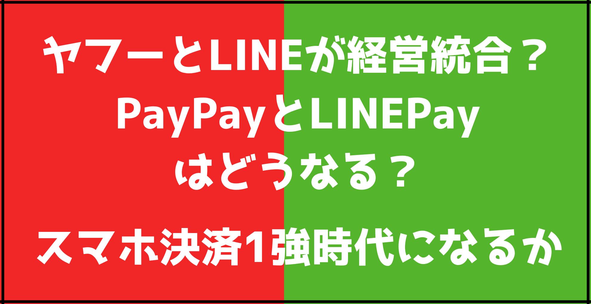 ヤフーとLINEが経営統合? PayPayとLINE Payはどうなる? スマホ決済1強時代になるか