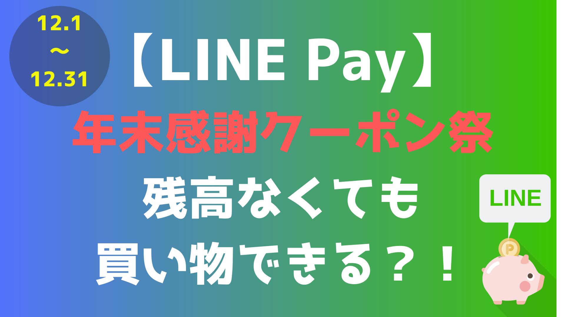 【LINEPay】 年末感謝クーポン祭 残高なくても買い物できる?!