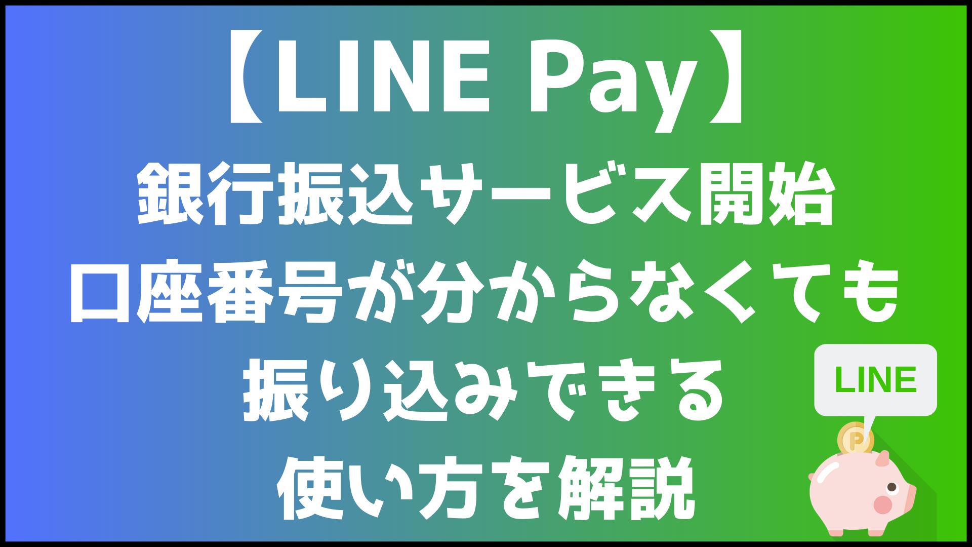 【LINEPay】銀行振込サービスの提供を開始。口座番号が分からなくても振込できる 使い方を解説