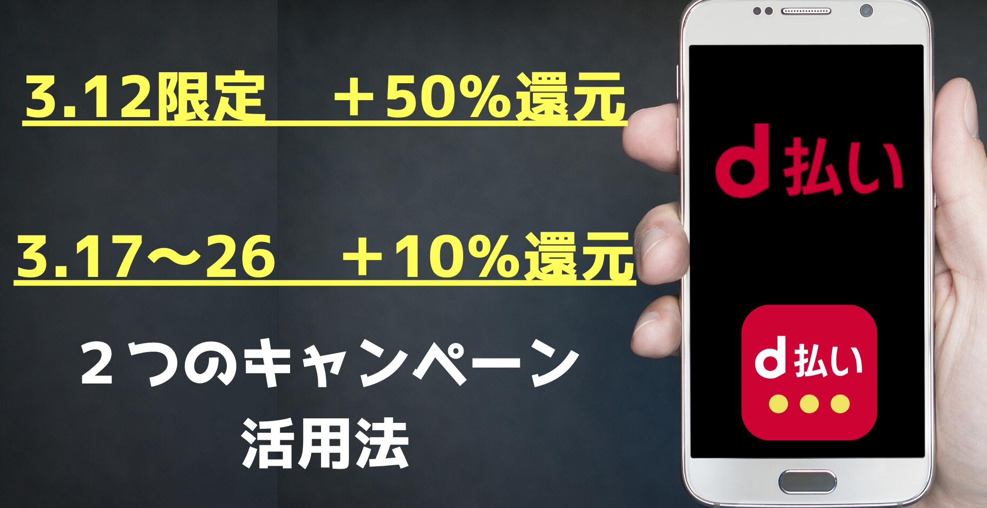 【d払い】3.12 +50%還元 3.17〜26 +10%還元 2つのキャンペーン活用法