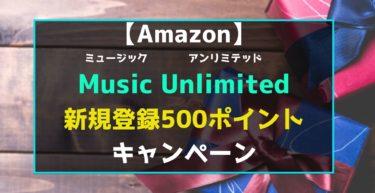 【7月2日まで】Amazon Music Unlimited(アマゾンミュージックアンリミテッド)新規登録500ポイントキャンペーン
