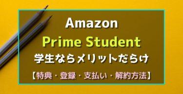 【Amazon】PrimeStudent 学生はメリットだらけ 特典 登録 支払い 解約方法