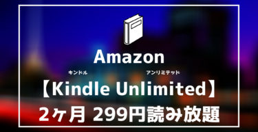 【Amazon Kindle Unlimited 】2ヶ月299円読み放題キャンペーン実施中