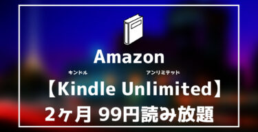 【Amazon Kindle Unlimited 】2ヶ月99円キャンペーン実施中