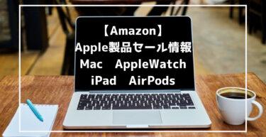 【Amazonで】最新Apple製品セール情報まとめ(Mac/iPad/AppleWatch/AirPods)
