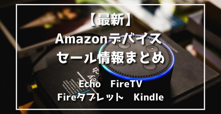 最新Amazonデバイスセール情報まとめ(Echo、FireTV、Fireタブレット、Kindle)